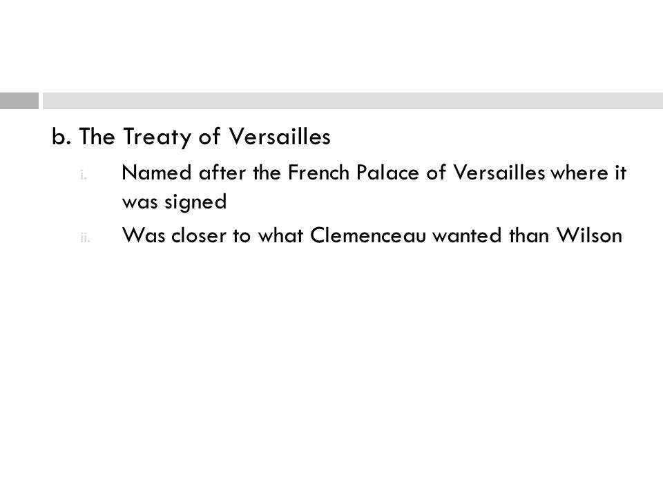 b. The Treaty of Versailles i. Named after the French Palace of Versailles where it was signed ii. Was closer to what Clemenceau wanted than Wilson