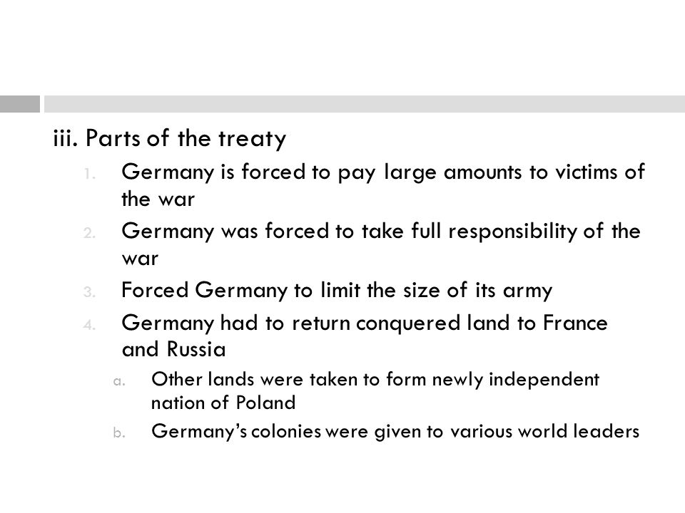 iii. Parts of the treaty 1. Germany is forced to pay large amounts to victims of the war 2. Germany was forced to take full responsibility of the war