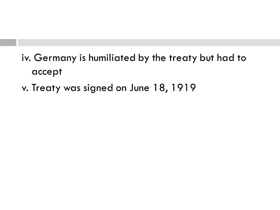 iv. Germany is humiliated by the treaty but had to accept v. Treaty was signed on June 18, 1919