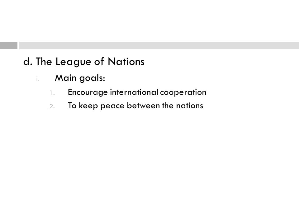 d. The League of Nations i. Main goals: 1. Encourage international cooperation 2. To keep peace between the nations