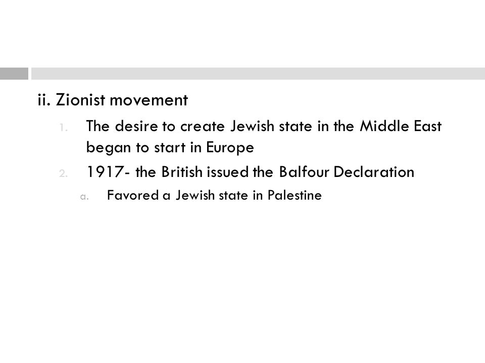 ii. Zionist movement 1. The desire to create Jewish state in the Middle East began to start in Europe 2. 1917- the British issued the Balfour Declarat