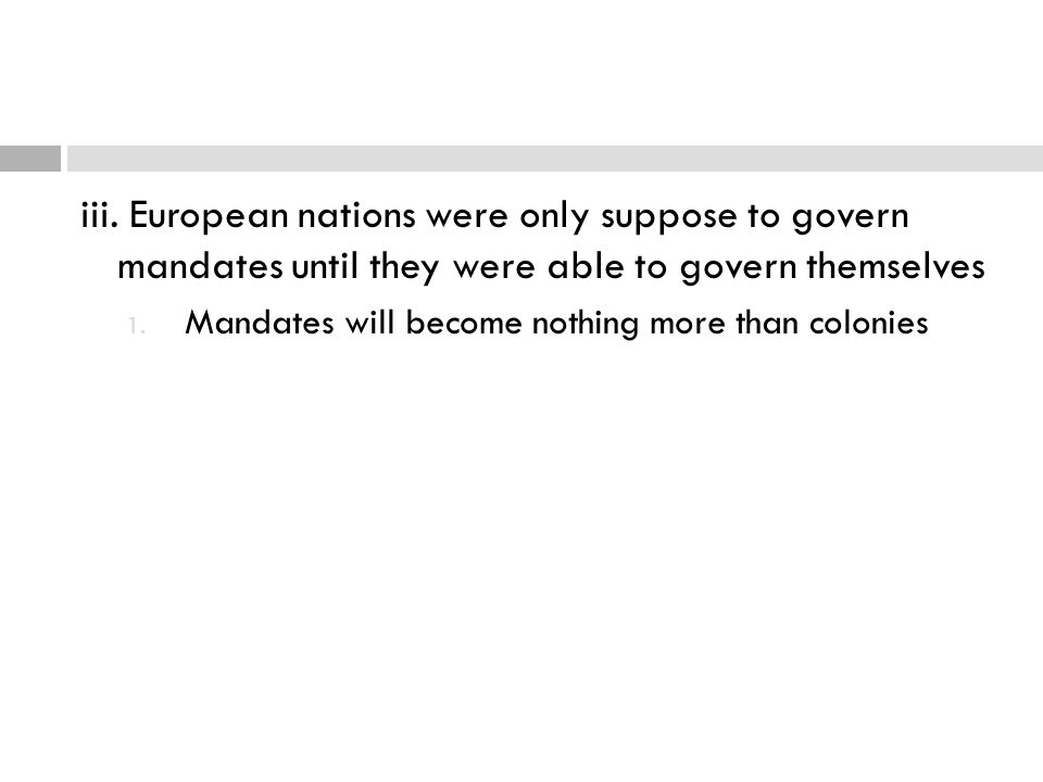 iii. European nations were only suppose to govern mandates until they were able to govern themselves 1. Mandates will become nothing more than colonie