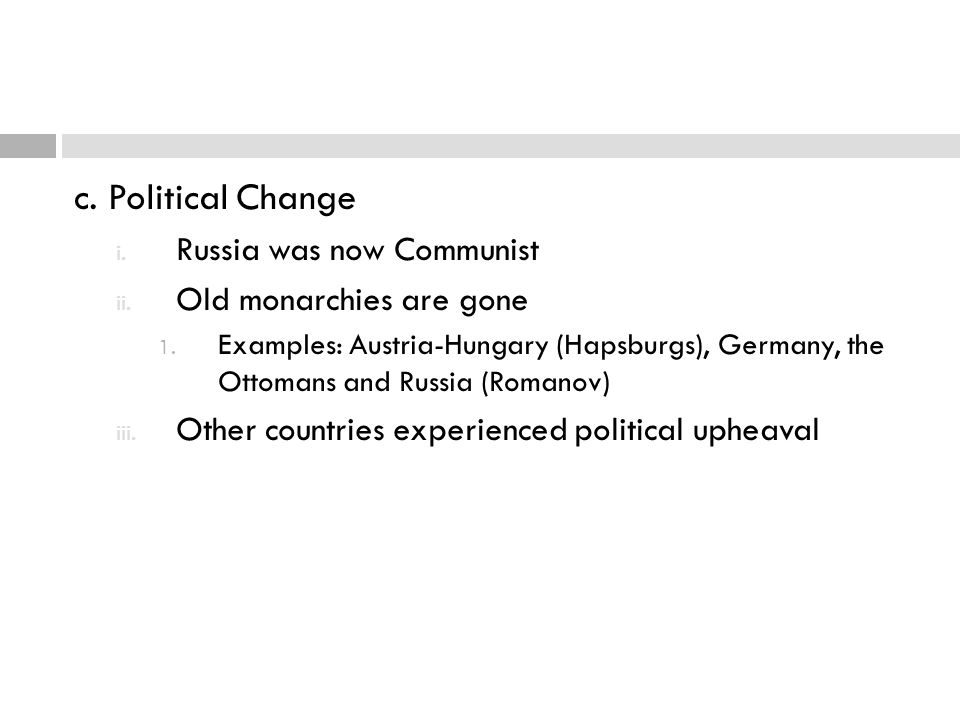 c. Political Change i. Russia was now Communist ii. Old monarchies are gone 1. Examples: Austria-Hungary (Hapsburgs), Germany, the Ottomans and Russia