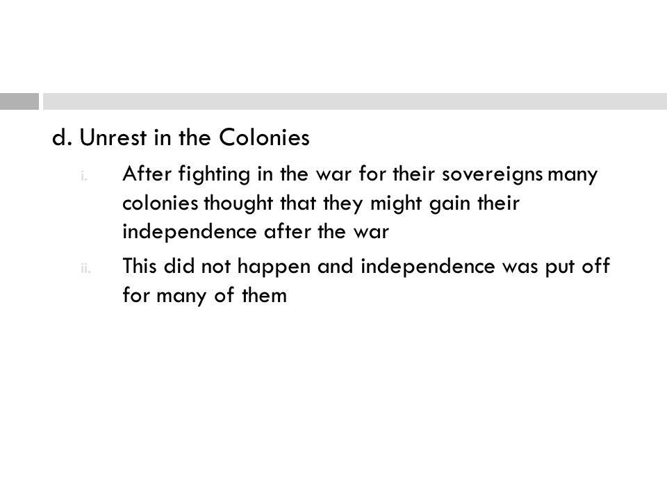 d. Unrest in the Colonies i. After fighting in the war for their sovereigns many colonies thought that they might gain their independence after the wa