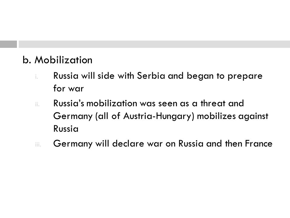 b. Mobilization i. Russia will side with Serbia and began to prepare for war ii. Russia's mobilization was seen as a threat and Germany (all of Austri