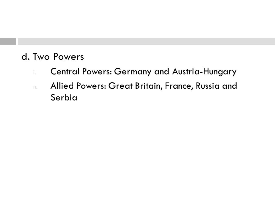 d. Two Powers i. Central Powers: Germany and Austria-Hungary ii. Allied Powers: Great Britain, France, Russia and Serbia