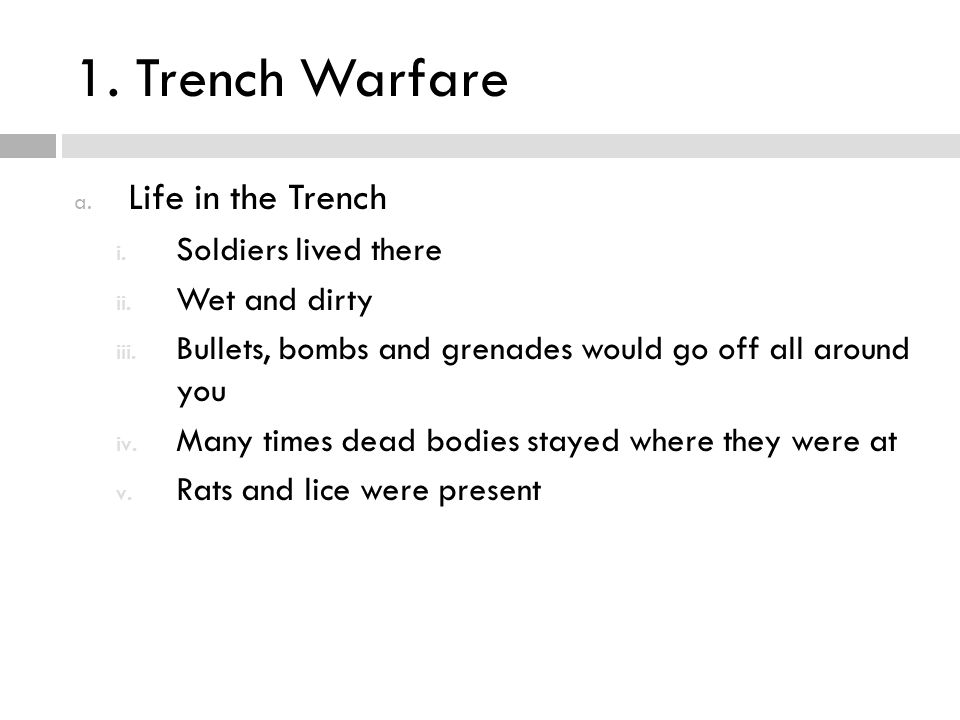1. Trench Warfare a. Life in the Trench i. Soldiers lived there ii. Wet and dirty iii. Bullets, bombs and grenades would go off all around you iv. Man