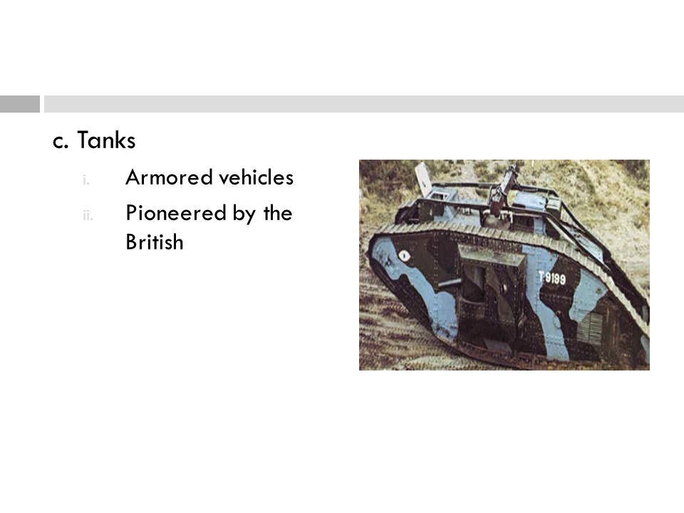c. Tanks i. Armored vehicles ii. Pioneered by the British