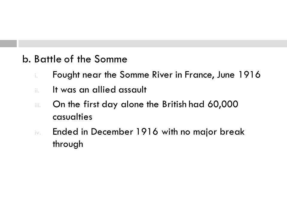 b. Battle of the Somme i. Fought near the Somme River in France, June 1916 ii. It was an allied assault iii. On the first day alone the British had 60