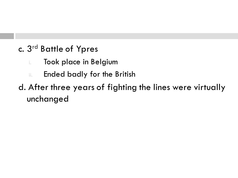 c. 3 rd Battle of Ypres i. Took place in Belgium ii. Ended badly for the British d. After three years of fighting the lines were virtually unchanged