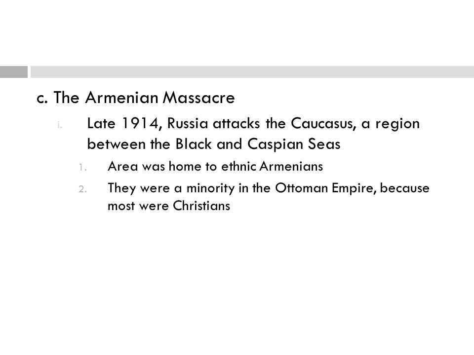 c. The Armenian Massacre i. Late 1914, Russia attacks the Caucasus, a region between the Black and Caspian Seas 1. Area was home to ethnic Armenians 2