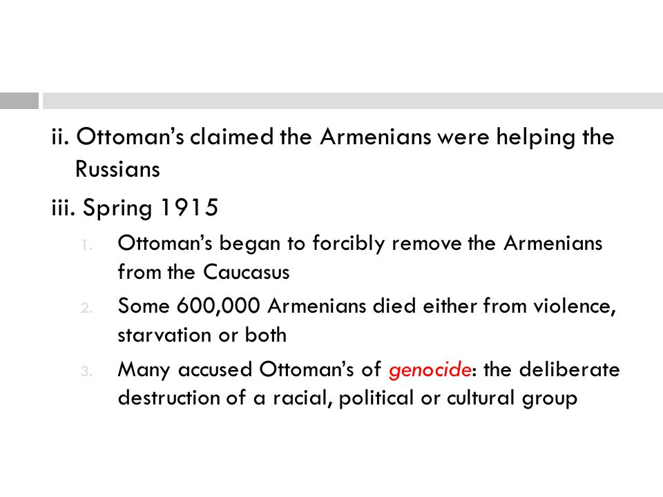 ii. Ottoman's claimed the Armenians were helping the Russians iii. Spring 1915 1. Ottoman's began to forcibly remove the Armenians from the Caucasus 2