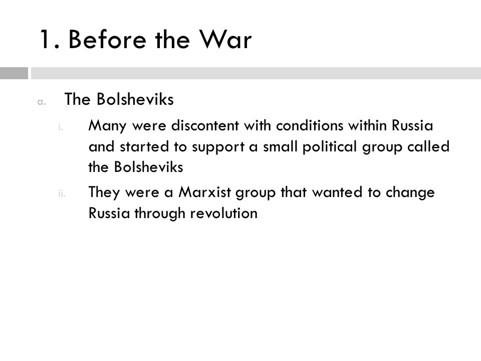 1. Before the War a. The Bolsheviks i. Many were discontent with conditions within Russia and started to support a small political group called the Bo
