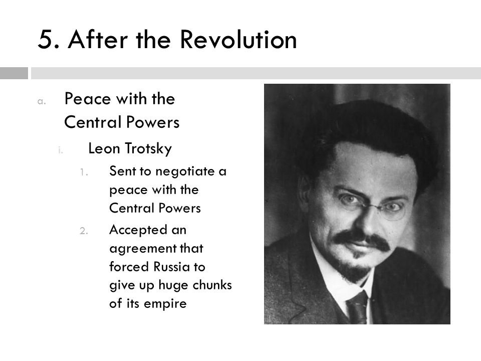5. After the Revolution a. Peace with the Central Powers i. Leon Trotsky 1. Sent to negotiate a peace with the Central Powers 2. Accepted an agreement