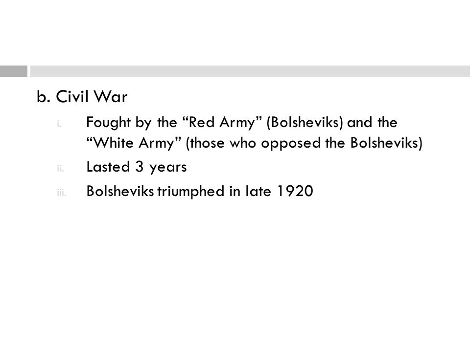 "b. Civil War i. Fought by the ""Red Army"" (Bolsheviks) and the ""White Army"" (those who opposed the Bolsheviks) ii. Lasted 3 years iii. Bolsheviks trium"