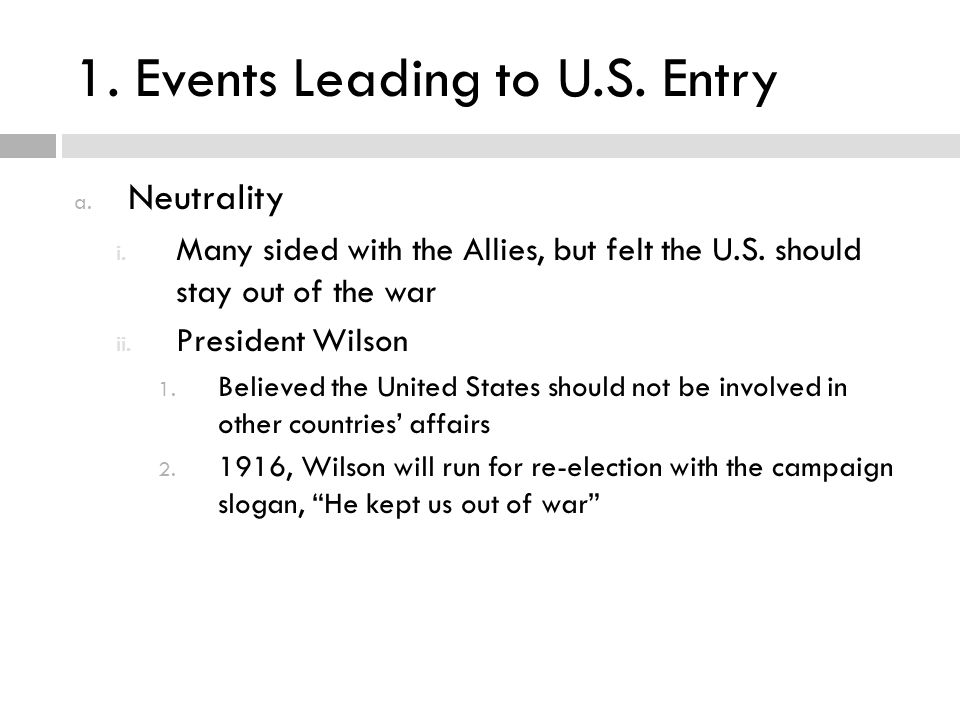 1. Events Leading to U.S. Entry a. Neutrality i. Many sided with the Allies, but felt the U.S. should stay out of the war ii. President Wilson 1. Beli