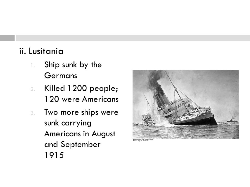 ii. Lusitania 1. Ship sunk by the Germans 2. Killed 1200 people; 120 were Americans 3. Two more ships were sunk carrying Americans in August and Septe