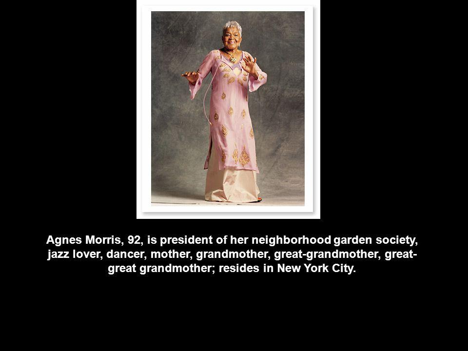 Agnes Morris, 92, is president of her neighborhood garden society, jazz lover, dancer, mother, grandmother, great-grandmother, great- great grandmother; resides in New York City.