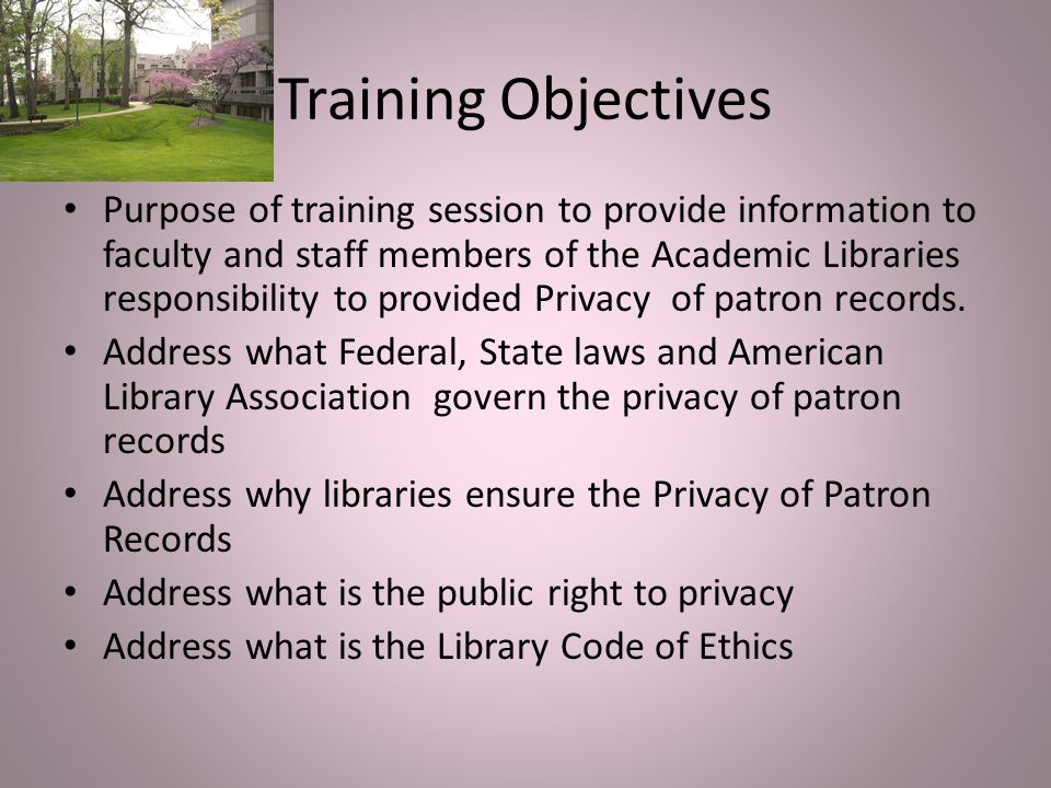 Training Objectives Purpose of training session to provide information to faculty and staff members of the Academic Libraries responsibility to provided Privacy of patron records.