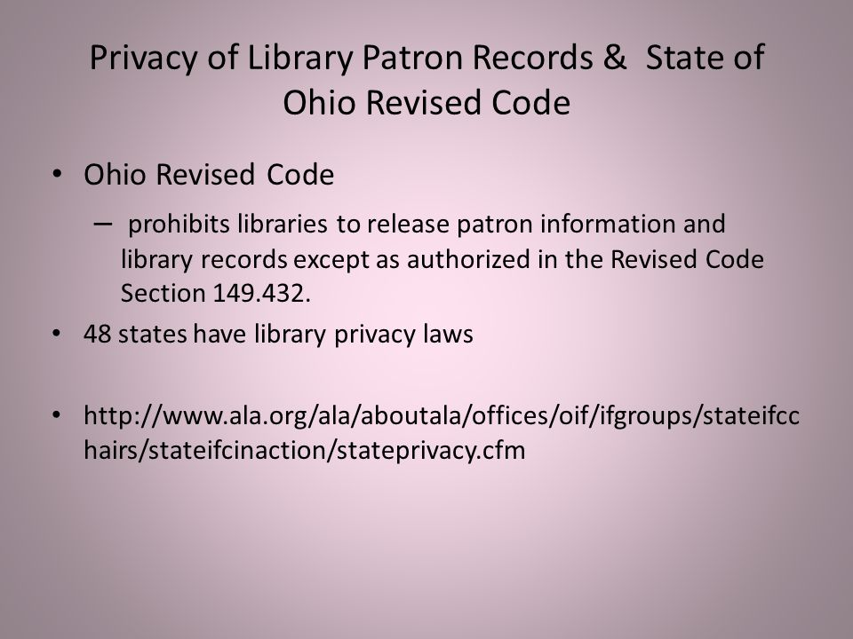 Privacy of Library Patron Records & State of Ohio Revised Code Ohio Revised Code – prohibits libraries to release patron information and library records except as authorized in the Revised Code Section 149.432.