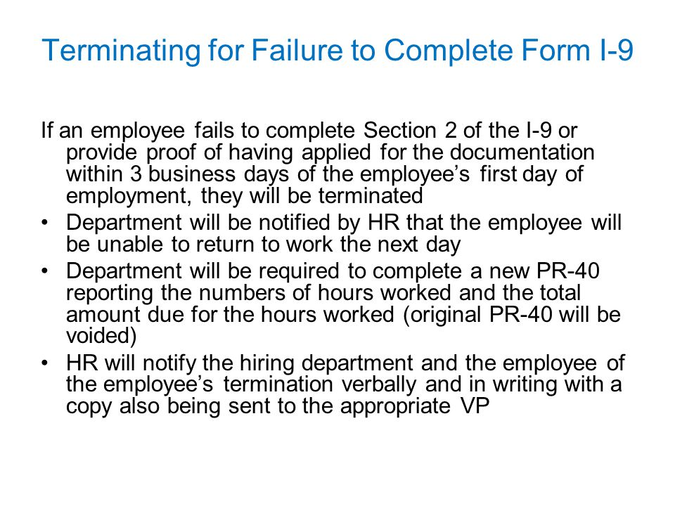 Terminating for Failure to Complete Form I-9 If an employee fails to complete Section 2 of the I-9 or provide proof of having applied for the document
