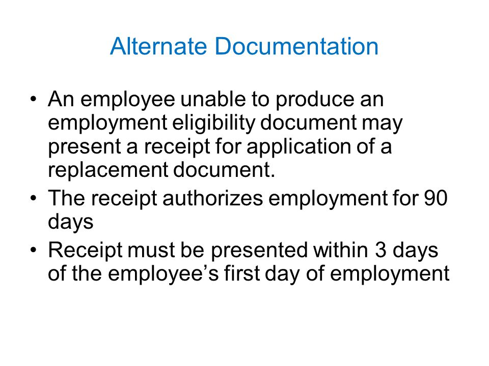 Alternate Documentation An employee unable to produce an employment eligibility document may present a receipt for application of a replacement docume