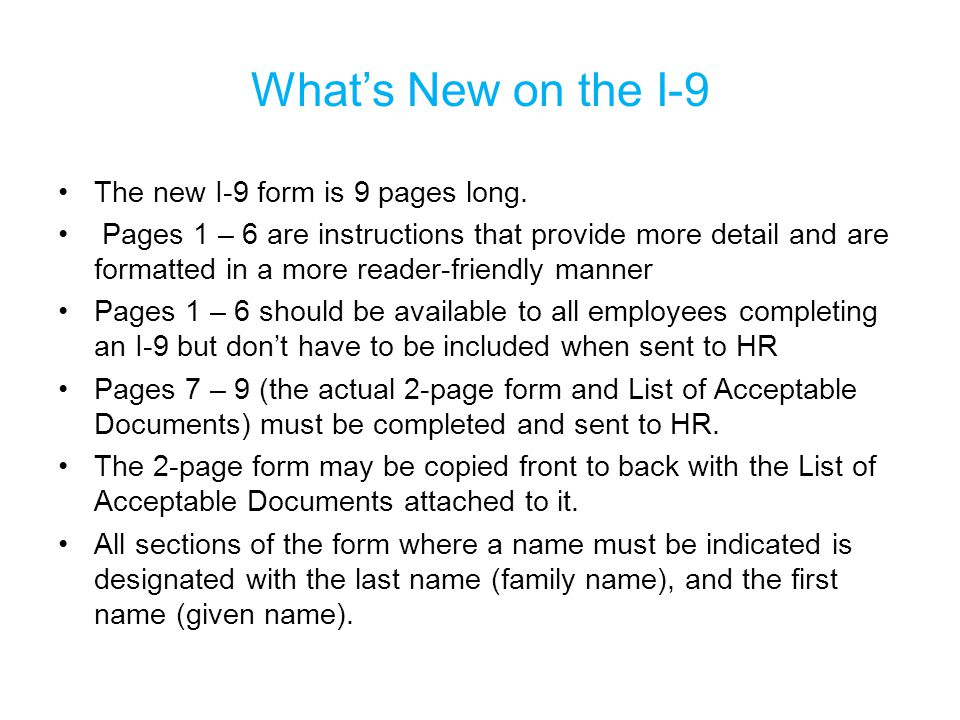 What's New on the I-9 The new I-9 form is 9 pages long. Pages 1 – 6 are instructions that provide more detail and are formatted in a more reader-frien