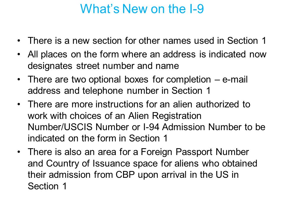 What's New on the I-9 There is a new section for other names used in Section 1 All places on the form where an address is indicated now designates str