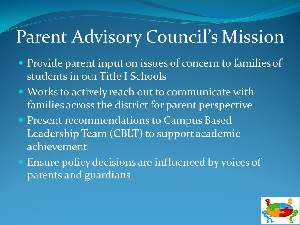 Parent Advisory Council's Mission Provide parent input on issues of concern to families of students in our Title I Schools Works to actively reach out