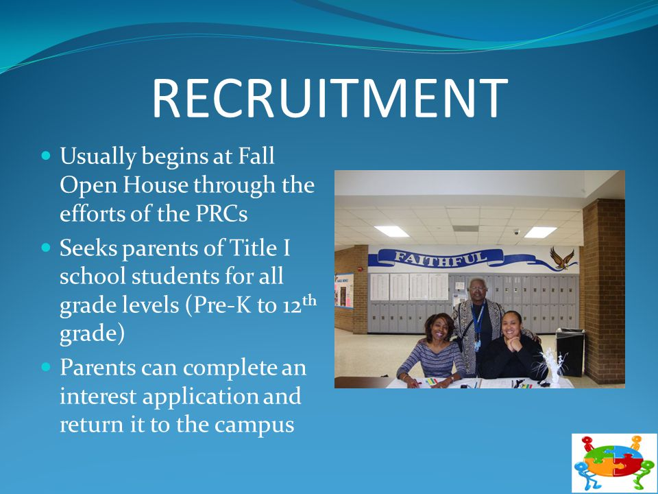 RECRUITMENT Usually begins at Fall Open House through the efforts of the PRCs Seeks parents of Title I school students for all grade levels (Pre-K to