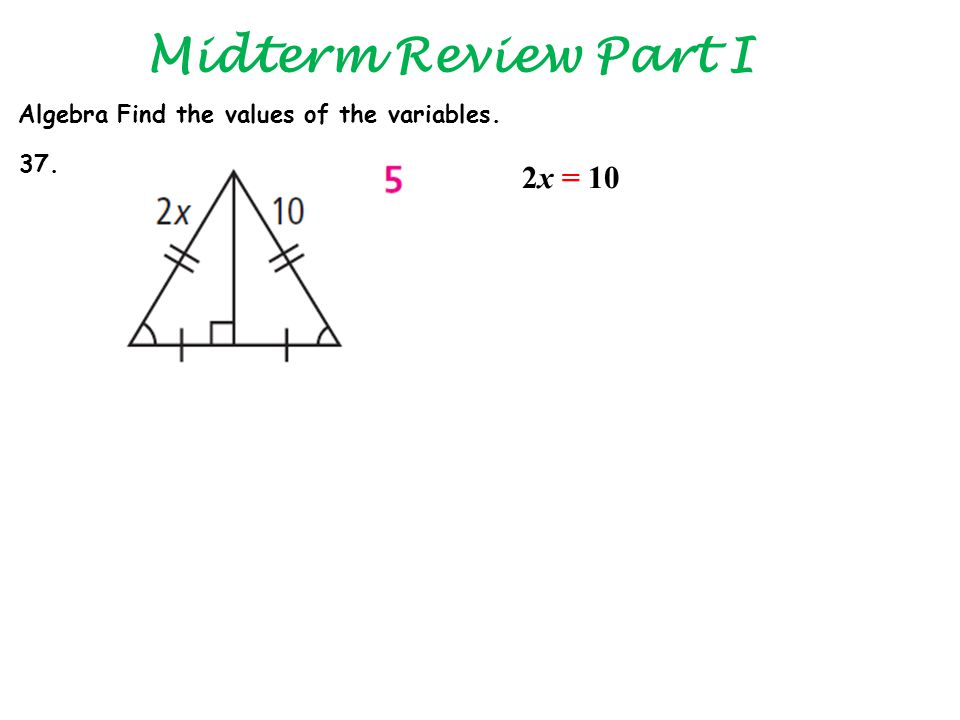 Midterm Review Part I Algebra Find the values of the variables. 37. 2x = 10