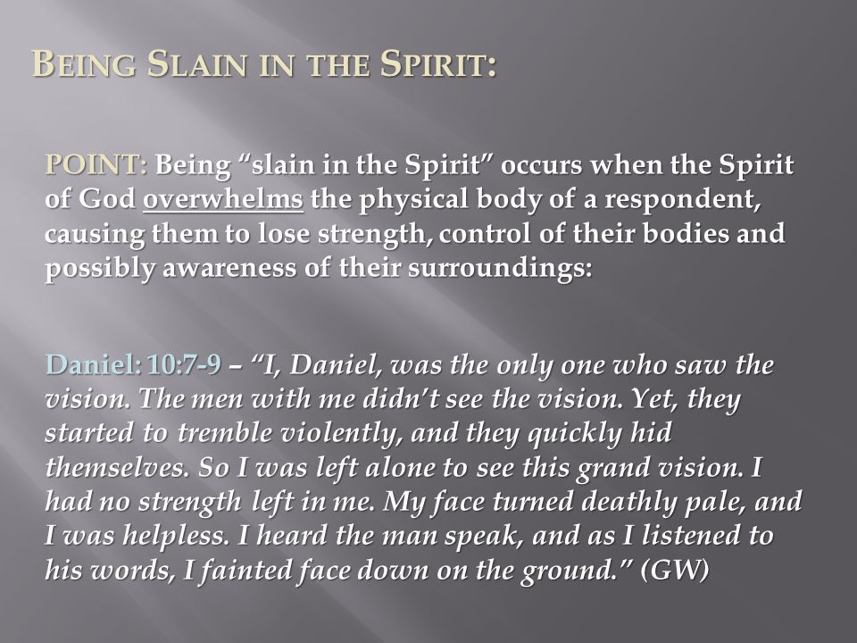B EING S LAIN IN THE S PIRIT : POINT: Being slain in the Spirit occurs when the Spirit of God overwhelms the physical body of a respondent, causing them to lose strength, control of their bodies and possibly awareness of their surroundings: Daniel: 10:7-9 – I, Daniel, was the only one who saw the vision.