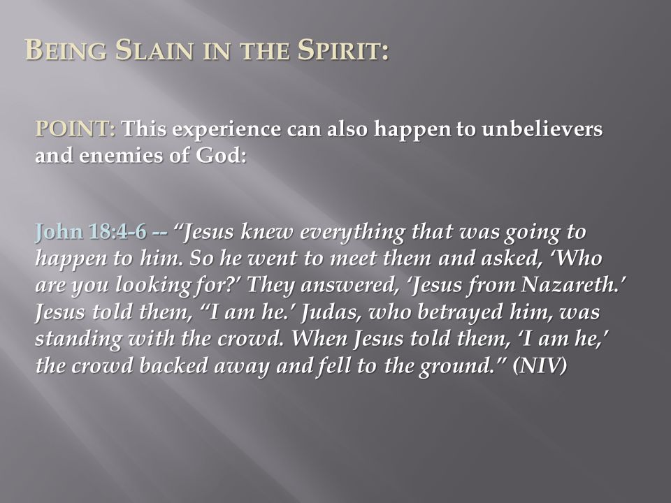 B EING S LAIN IN THE S PIRIT : POINT: This experience can also happen to unbelievers and enemies of God: John 18:4-6 -- Jesus knew everything that was going to happen to him.