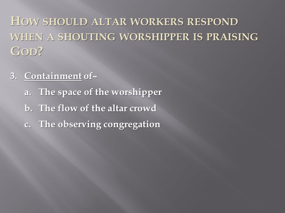 H OW SHOULD ALTAR WORKERS RESPOND WHEN A SHOUTING WORSHIPPER IS PRAISING G OD ? 3.Containment of– a.The space of the worshipper b.The flow of the alta