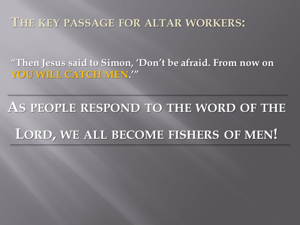 T HE KEY PASSAGE FOR ALTAR WORKERS : A S PEOPLE RESPOND TO THE WORD OF THE L ORD, WE ALL BECOME FISHERS OF MEN .