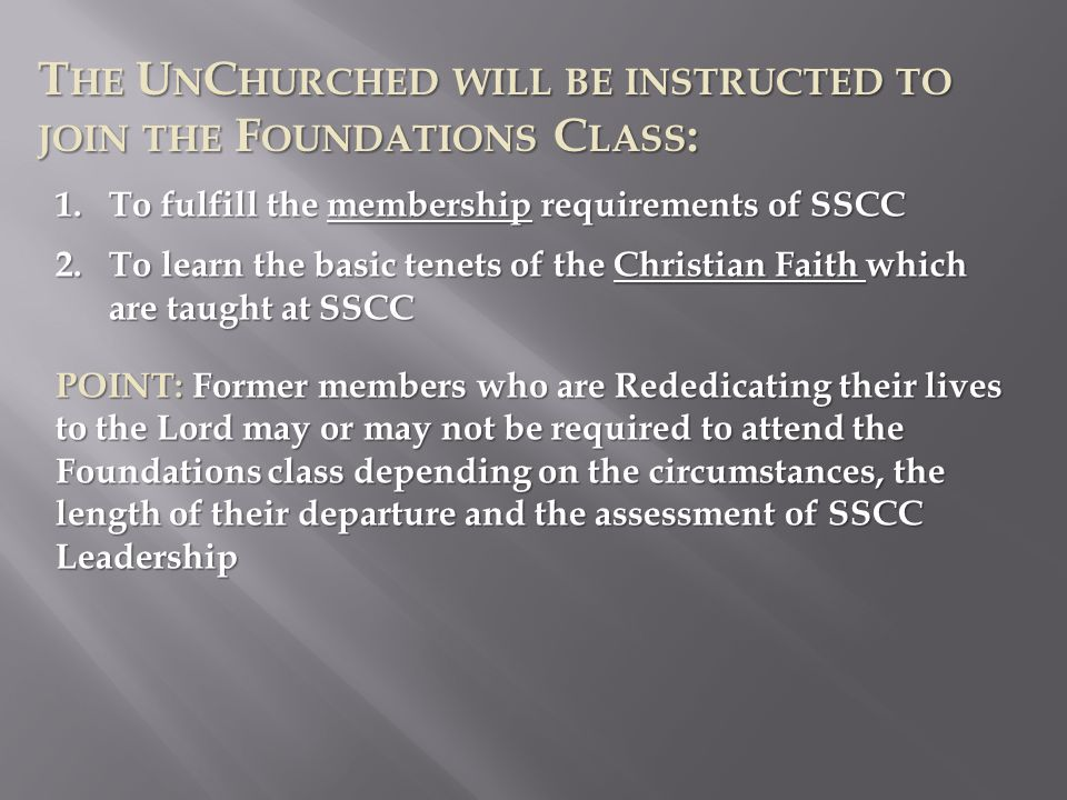 T HE U N C HURCHED WILL BE INSTRUCTED TO JOIN THE F OUNDATIONS C LASS : 1.To fulfill the membership requirements of SSCC 2.To learn the basic tenets of the Christian Faith which are taught at SSCC POINT: Former members who are Rededicating their lives to the Lord may or may not be required to attend the Foundations class depending on the circumstances, the length of their departure and the assessment of SSCC Leadership
