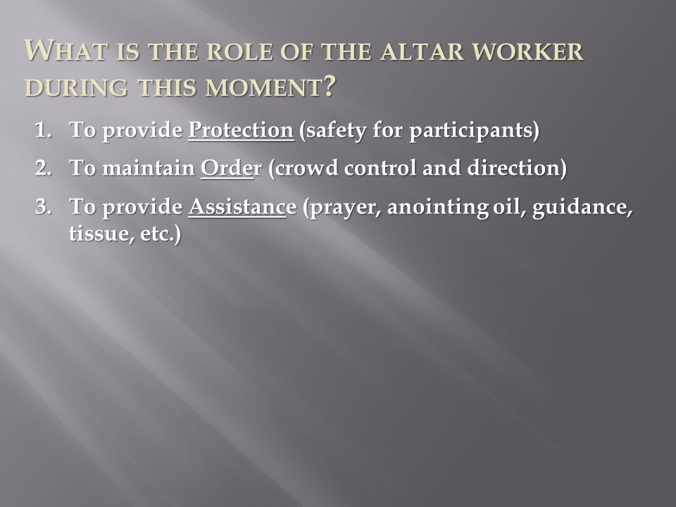 W HAT IS THE ROLE OF THE ALTAR WORKER DURING THIS MOMENT ? 1.To provide Protection (safety for participants) 2.To maintain Order (crowd control and di