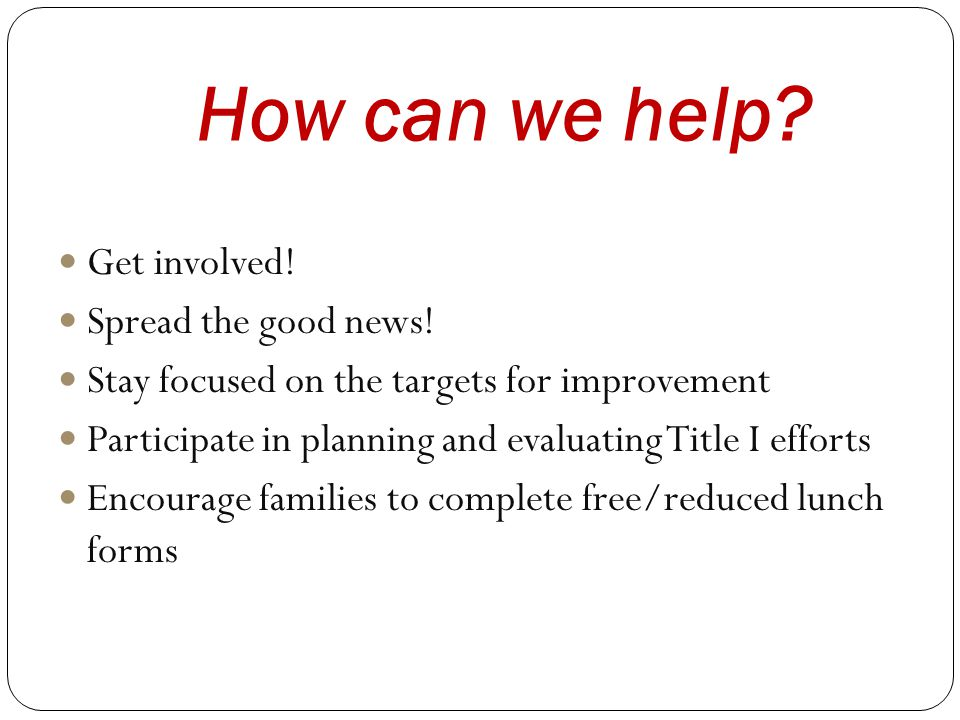 How can we help? Get involved! Spread the good news! Stay focused on the targets for improvement Participate in planning and evaluating Title I effort