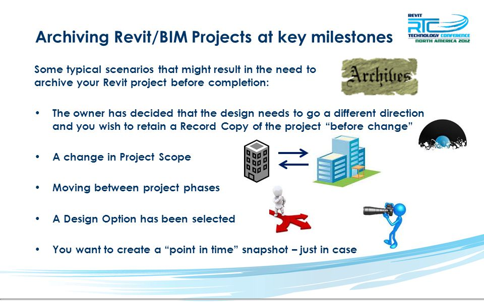 Archiving Revit/BIM Projects at key milestones Some typical scenarios that might result in the need to archive your Revit project before completion: The owner has decided that the design needs to go a different direction and you wish to retain a Record Copy of the project before change A change in Project Scope Moving between project phases A Design Option has been selected You want to create a point in time snapshot – just in case
