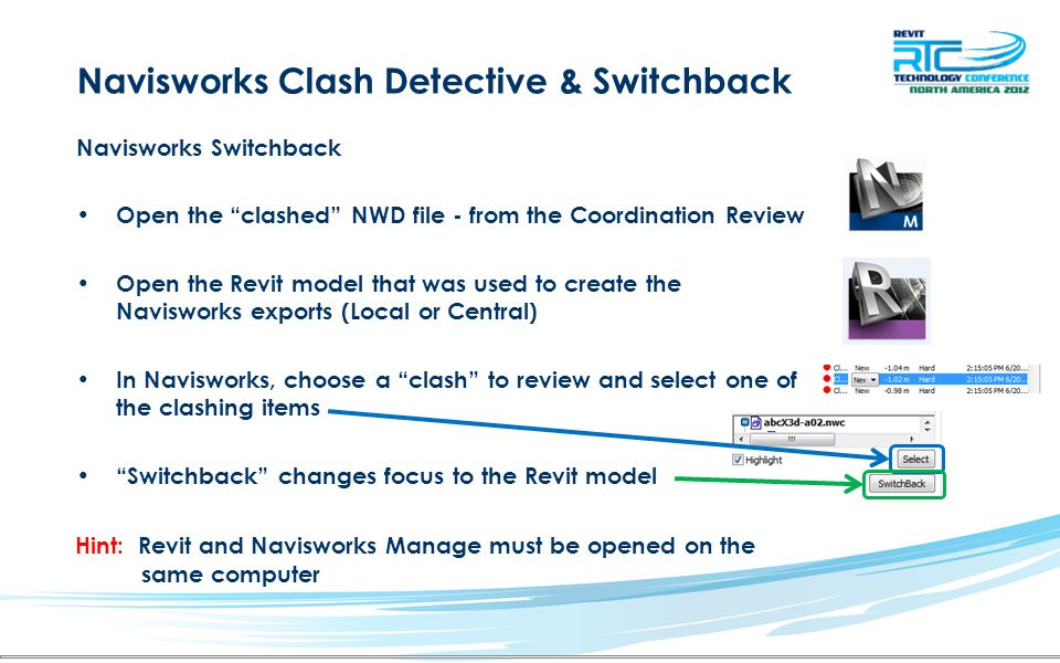 Navisworks Clash Detective & Switchback Hint: Revit and Navisworks Manage must be opened on the same computer Navisworks Switchback Open the clashed NWD file - from the Coordination Review Open the Revit model that was used to create the Navisworks exports (Local or Central) In Navisworks, choose a clash to review and select one of the clashing items Switchback changes focus to the Revit model