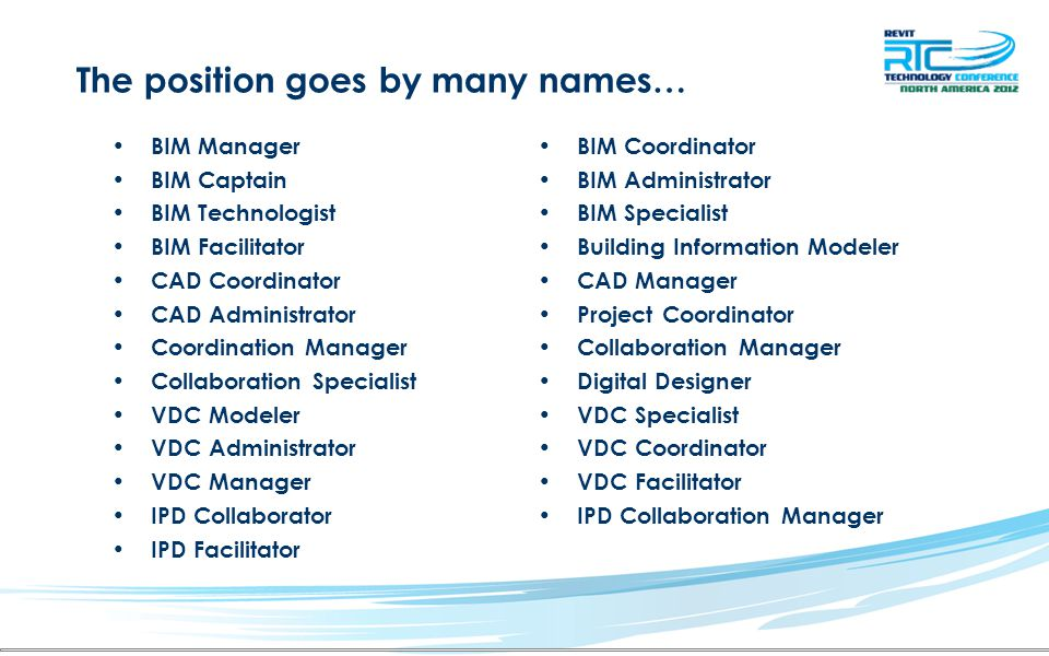 The position goes by many names… BIM Manager BIM Captain BIM Technologist BIM Facilitator CAD Coordinator CAD Administrator Coordination Manager Collaboration Specialist VDC Modeler VDC Administrator VDC Manager IPD Collaborator IPD Facilitator BIM Coordinator BIM Administrator BIM Specialist Building Information Modeler CAD Manager Project Coordinator Collaboration Manager Digital Designer VDC Specialist VDC Coordinator VDC Facilitator IPD Collaboration Manager