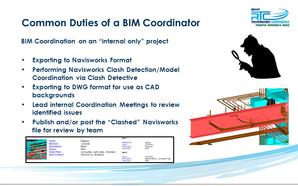 BIM Coordination on an internal only project Exporting to Navisworks Format Performing Navisworks Clash Detection/Model Coordination via Clash Detective Exporting to DWG format for use as CAD backgrounds Lead internal Coordination Meetings to review identified issues Publish and/or post the Clashed Navisworks file for review by team Common Duties of a BIM Coordinator
