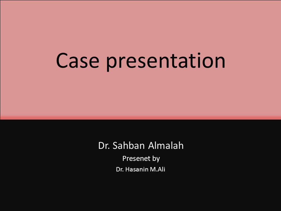Case presentation Dr. Sahban Almalah Presenet by Dr. Hasanin M.Ali