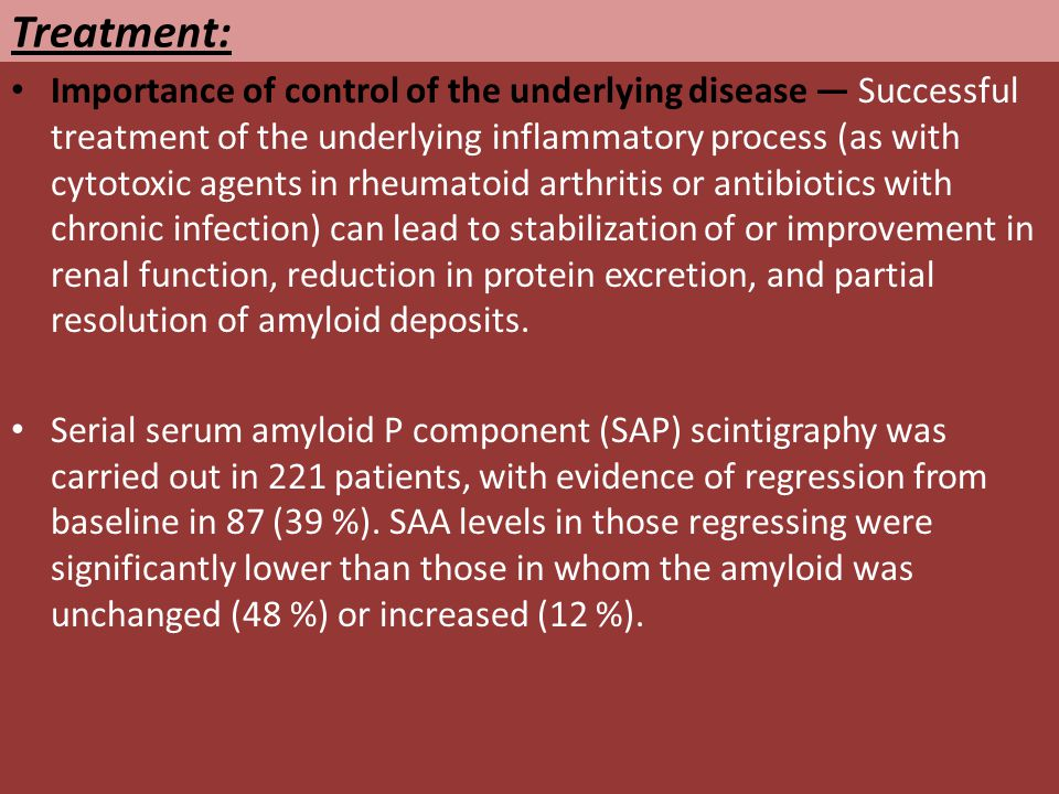 Treatment: Importance of control of the underlying disease — Successful treatment of the underlying inflammatory process (as with cytotoxic agents in rheumatoid arthritis or antibiotics with chronic infection) can lead to stabilization of or improvement in renal function, reduction in protein excretion, and partial resolution of amyloid deposits.