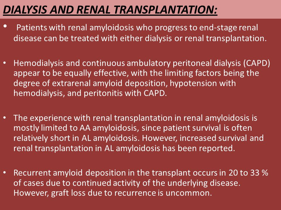 DIALYSIS AND RENAL TRANSPLANTATION: Patients with renal amyloidosis who progress to end-stage renal disease can be treated with either dialysis or renal transplantation.