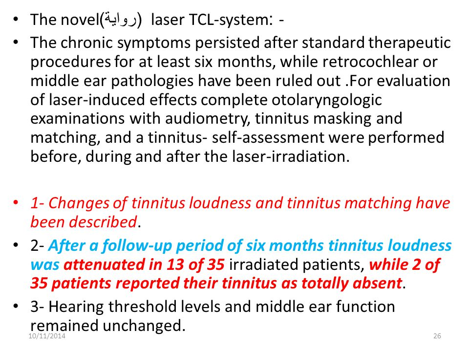 The novel ( رواية ) laser TCL-system :- The chronic symptoms persisted after standard therapeutic procedures for at least six months, while retrocochlear or middle ear pathologies have been ruled out.For evaluation of laser-induced effects complete otolaryngologic examinations with audiometry, tinnitus masking and matching, and a tinnitus- self-assessment were performed before, during and after the laser-irradiation.