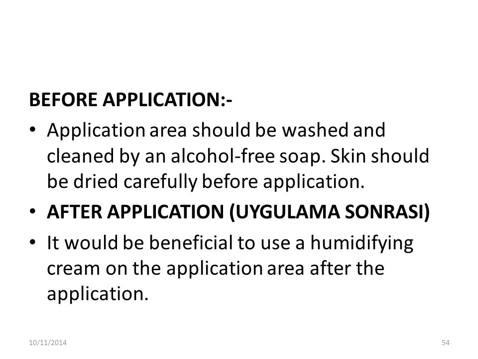 BEFORE APPLICATION:- Application area should be washed and cleaned by an alcohol-free soap.