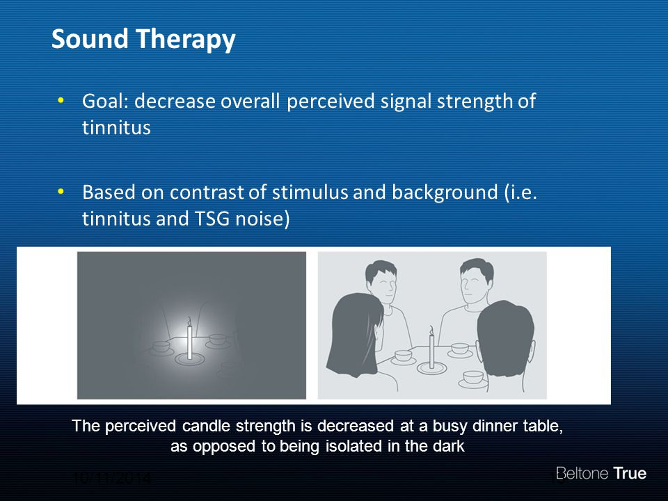 Sound Therapy Goal: decrease overall perceived signal strength of tinnitus Based on contrast of stimulus and background (i.e.