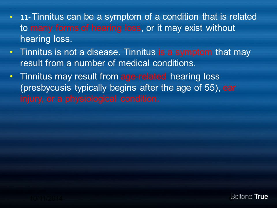 11- Tinnitus can be a symptom of a condition that is related to many forms of hearing loss, or it may exist without hearing loss.