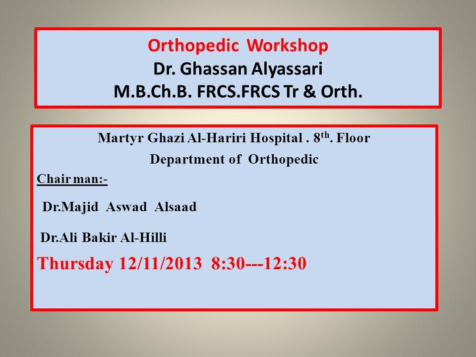 Orthopedic Workshop Dr. Ghassan Alyassari M.B.Ch.B. FRCS.FRCS Tr & Orth. Martyr Ghazi Al-Hariri Hospital. 8 th. Floor Department of Orthopedic Chair m